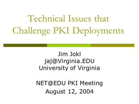 Technical Issues that Challenge PKI Deployments Jim Jokl University of Virginia PKI Meeting August 12, 2004.