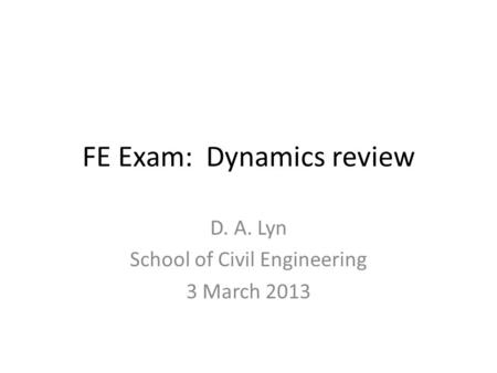 FE Exam: Dynamics review D. A. Lyn School of Civil Engineering 3 March 2013.
