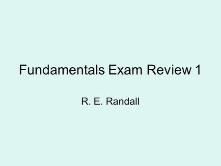Fundamentals Exam Review 1 R. E. Randall. What is FE Exam First step in professional registration Length of Exam is 8 hours (e.g. 8-12 am, 1-5 pm) Morning.