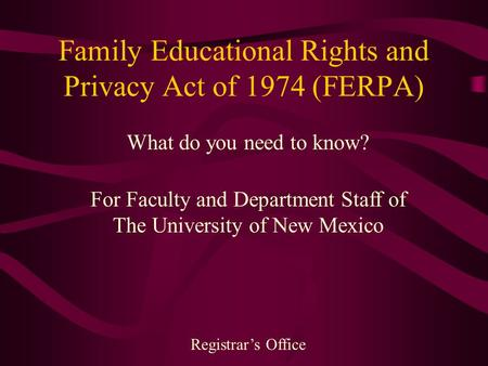 Family Educational Rights and Privacy Act of 1974 (FERPA) What do you need to know? For Faculty and Department Staff of The University of New Mexico Registrar's.