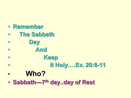 RememberRemember The Sabbath The Sabbath Day Day And And Keep Keep It Holy….Ex. 20:8-11 It Holy….Ex. 20:8-11 Who? Sabbath—7 th day..day of RestSabbath—7.