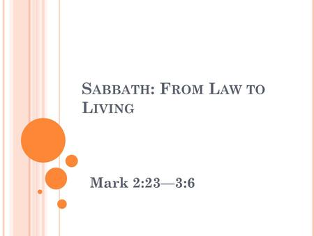 S ABBATH : F ROM L AW TO L IVING Mark 2:23—3:6. S ABBATH : F ROM L AW TO L IVING Mark 2:23-3:6 (NIV) 23 One Sabbath Jesus was going through the grain.