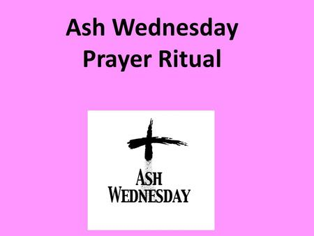 Ash Wednesday Prayer Ritual. Choose one song: Wilderness, Alive-O, p204; Alive-O 5, p126 Alive-O 7p336 Do Not Be Afraid, Alive-O 7, p295 Beginnings and.
