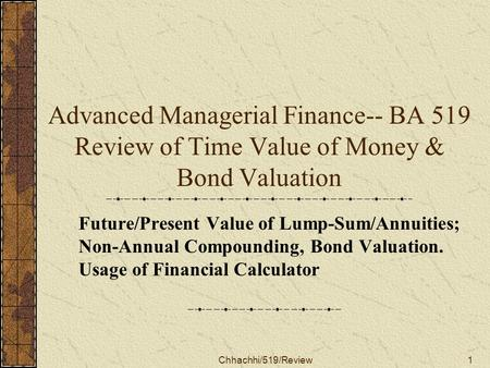 Chhachhi/519/Review1 Advanced Managerial Finance-- BA 519 Review of Time Value of Money & Bond Valuation Future/Present Value of Lump-Sum/Annuities; Non-Annual.