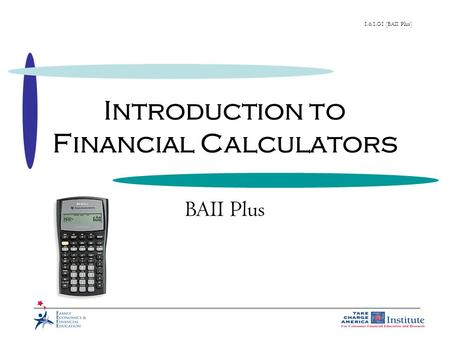 1.6.1.G1 (BAII Plus) Introduction to Financial Calculators BAII Plus.