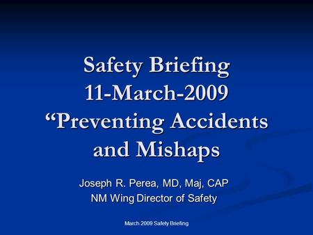 "March 2009 Safety Briefing Safety Briefing 11-March-2009 ""Preventing Accidents and Mishaps Joseph R. Perea, MD, Maj, CAP NM Wing Director of Safety."
