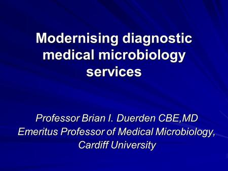 Modernising diagnostic medical microbiology services Professor Brian I. Duerden CBE,MD Emeritus Professor of Medical Microbiology, Cardiff University.
