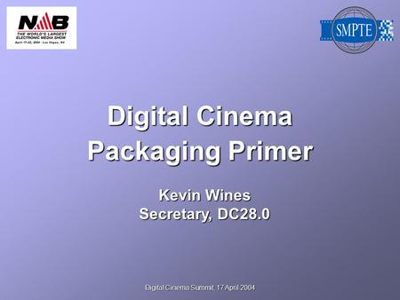 Digital Cinema Summit, 17 April 2004 Digital Cinema Packaging Primer Kevin Wines Secretary, DC28.0.