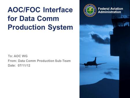 Federal Aviation Administration AOC/FOC Interface for Data Comm Production System To: AOC WG From: Data Comm Production Sub-Team Date: 07/11/12.