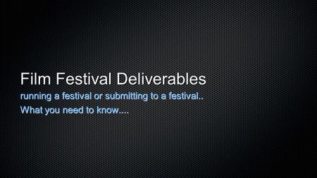 Film Festival Deliverables running a festival or submitting to a festival.. What you need to know....