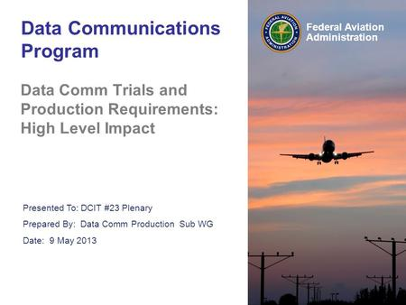 Federal Aviation Administration Data Communications Program Data Comm Trials and Production Requirements: High Level Impact Presented To: DCIT #23 Plenary.