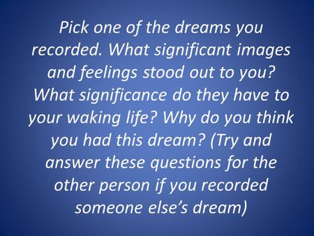 Pick one of the dreams you recorded. What significant images and feelings stood out to you? What significance do they have to your waking life? Why do.