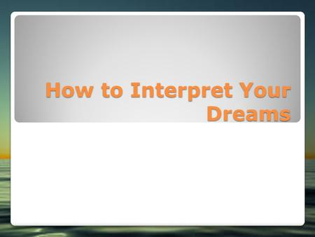 How to Interpret Your Dreams. Painting an Accurate Picture of Your Dreams Recognizing Images and Events Interpreting Abstract Dreams Honing Your Interpretation.