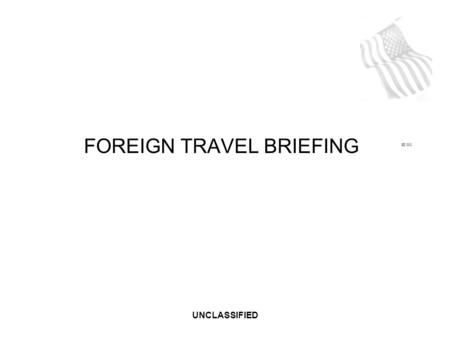 UNCLASSIFIED SE 001 FOREIGN TRAVEL BRIEFING. UNCLASSIFIED FOREIGN RECRUITMENT As a (your company) employee, you have access to critical U.S. government.