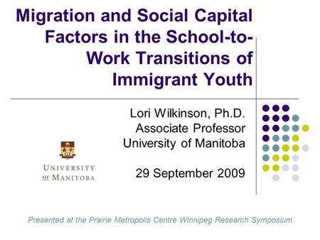 Migration and Social Capital Factors in the School-to- Work Transitions of Immigrant Youth Lori Wilkinson, Ph.D. Associate Professor University of Manitoba.