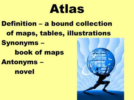 Atlas Definition – a bound collection of maps, tables, illustrations
