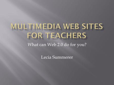 What can Web 2.0 do for you? Lecia Summerer. Wordle is a great tool that creates word clouds. It can be used in the classroom in a variety of ways. --introduce.
