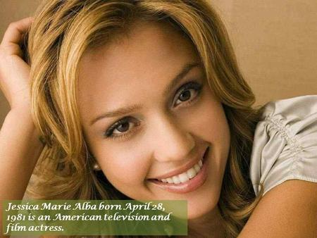 Jessica Marie Alba born April 28, 1981 is an American television and film actress.
