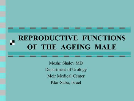 REPRODUCTIVE FUNCTIONS OF THE AGEING MALE Moshe Shalev MD Department of Urology Meir Medical Center Kfar-Saba, Israel.