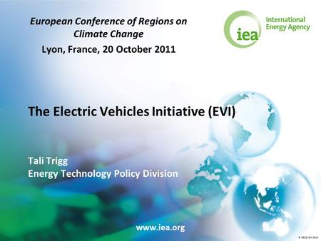 © OECD/IEA 2010 The Electric Vehicles Initiative (EVI) Tali Trigg Energy Technology Policy Division European Conference of Regions on Climate Change Lyon,