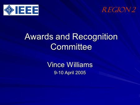 Awards and Recognition Committee Vince Williams 9-10 April 2005 Region 2.