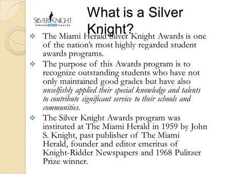What is a Silver Knight?  The Miami Herald Silver Knight Awards is one of the nation's most highly regarded student awards programs.  The purpose of.