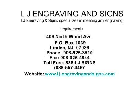 L J ENGRAVING AND SIGNS LJ Engraving & Signs specializes in meeting any engraving requirements 409 North Wood Ave. P.O. Box 1039 Linden, NJ 07036 Phone: