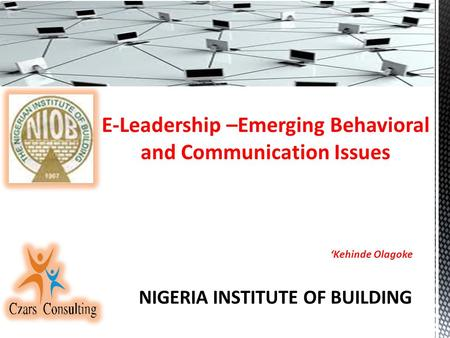 E-Leadership –Emerging Behavioral and Communication Issues 'Kehinde Olagoke NIGERIA INSTITUTE OF BUILDING.