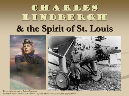 Charles Lindbergh & the Spirit of St. Louis Power point created by Robert Martinez Primary Content Source: A History of US, War, Peace, and All That Jazz;