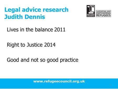 Www.refugeecouncil.org.uk 1 Legal advice research Judith Dennis Lives in the balance 2011 Right to Justice 2014 Good and not so good practice.