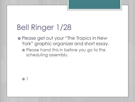 "Bell Ringer 1/28  Please get out your ""The Tropics in New York"" graphic organizer and short essay.  Please hand this in before you go to the scheduling."