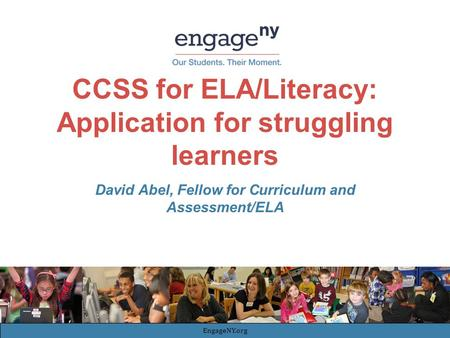 CCSS for ELA/Literacy: Application for struggling learners David Abel, Fellow for Curriculum and Assessment/ELA EngageNY.org.