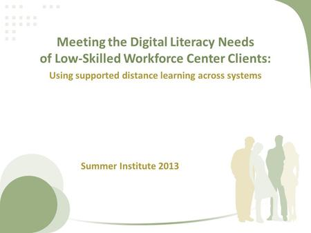 Meeting the Digital Literacy Needs of Low-Skilled Workforce Center Clients: Using supported distance learning across systems Summer Institute 2013.