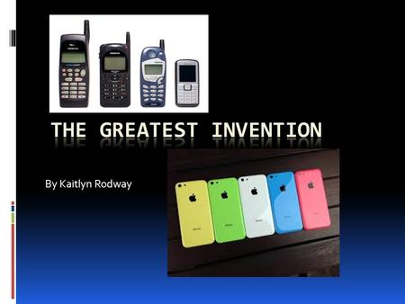 By Kaitlyn Rodway e What is the best invention?!  I think the best invention in my opinion is the cell phone.  There's so much different ways you can.