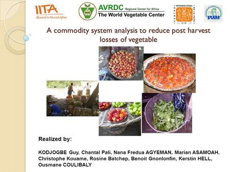 A commodity system analysis to reduce post harvest losses of vegetable Realized by: KODJOGBE Guy, Chantal Pali, Nana Fredua AGYEMAN, Marian ASAMOAH, Christophe.