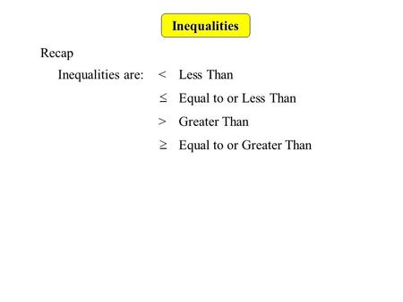 Inequalities Recap Inequalities are:<Less Than >Greater Than Equal to or Less Than Equal to or Greater Than.