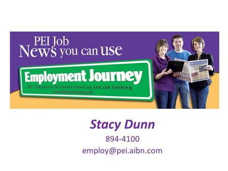 Stacy Dunn 894-4100 Job news you can use… Where to begin? PEI employer awareness Where are the jobs How to uncover the job market.