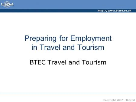 Copyright 2007 – Biz/ed Preparing for Employment in Travel and Tourism BTEC Travel and Tourism.