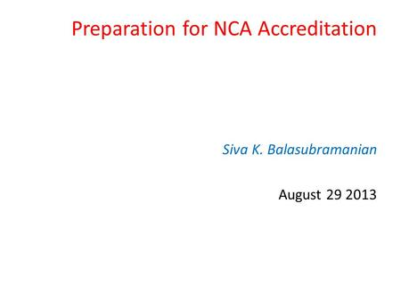 Preparation for NCA Accreditation Siva K. Balasubramanian August 29 2013.