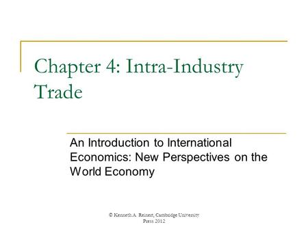 Chapter 4: Intra-Industry Trade An Introduction to International Economics: New Perspectives on the World Economy © Kenneth A. Reinert, Cambridge University.