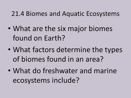 21.4 Biomes and Aquatic Ecosystems What are the six major biomes found on Earth? What factors determine the types of biomes found in an area? What do freshwater.