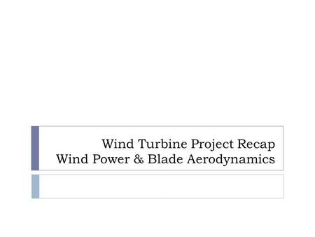 Wind Turbine Project Recap Wind Power & Blade Aerodynamics