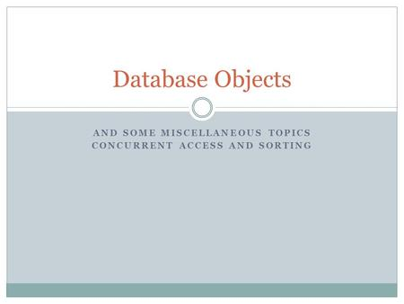 AND SOME MISCELLANEOUS TOPICS CONCURRENT ACCESS AND SORTING Database Objects.