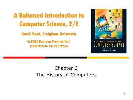 1 A Balanced Introduction to Computer Science, 2/E David Reed, Creighton University ©2008 Pearson Prentice Hall ISBN 978-0-13-601722-6 Chapter 6 The History.