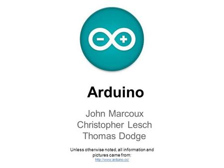 Arduino John Marcoux Christopher Lesch Thomas Dodge Unless otherwise noted, all information and pictures came from: