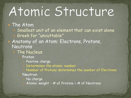 "The Atom Smallest unit of an element that can exist alone Greek for ""uncuttable"" Anatomy of an Atom: Electrons, Protons, Neutrons The Nucleus Proton Positive."
