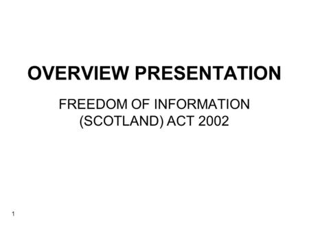 1 OVERVIEW PRESENTATION FREEDOM OF INFORMATION (SCOTLAND) ACT 2002.