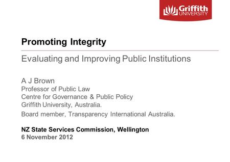 Promoting Integrity Evaluating and Improving Public Institutions A J Brown Professor of Public Law Centre for Governance & Public Policy Griffith University,
