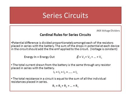 Series Circuits AKA Voltage Dividers Cardinal Rules for Series Circuits Potential difference is divided proportionately amongst each of the resistors placed.