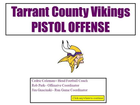 Tarrant County Vikings PISTOL OFFENSE Cedric Coleman-- Head Football Coach Rob Park– Offensive Coordinator Jim Gnacinski– Run Game Coordinator Click anywhere.